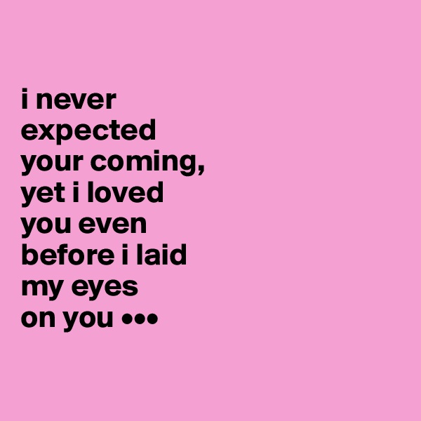 i never  expected  your coming,  yet i loved  you even  before i laid  my eyes  on you •••