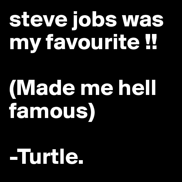 steve jobs was my favourite !!  (Made me hell famous)  -Turtle.