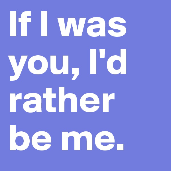 If I was you, I'd rather be me.
