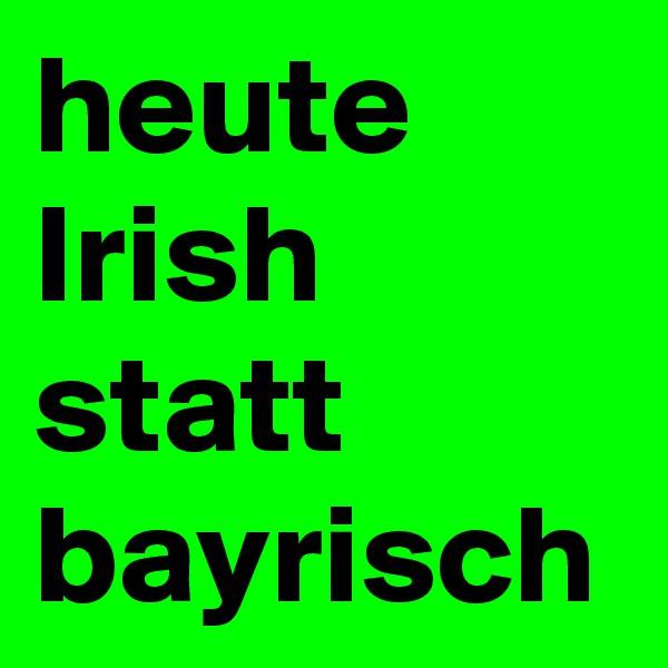 heute Irish statt bayrisch