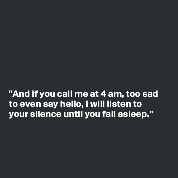 """And if you call me at 4 am, too sad to even say hello, I will listen to your silence until you fall asleep."""