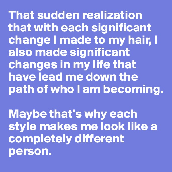 That sudden realization that with each significant change I made to my hair, I also made significant changes in my life that have lead me down the path of who I am becoming.   Maybe that's why each style makes me look like a completely different person.
