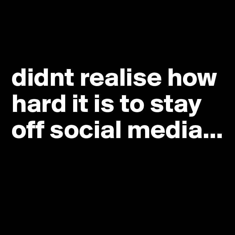didnt realise how hard it is to stay off social media...