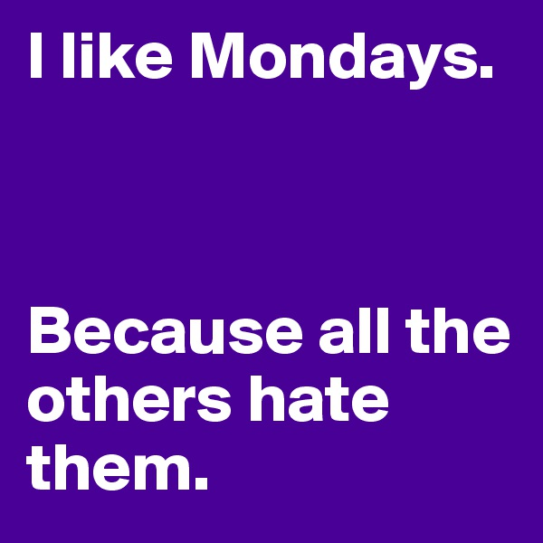 I like Mondays.     Because all the others hate them.