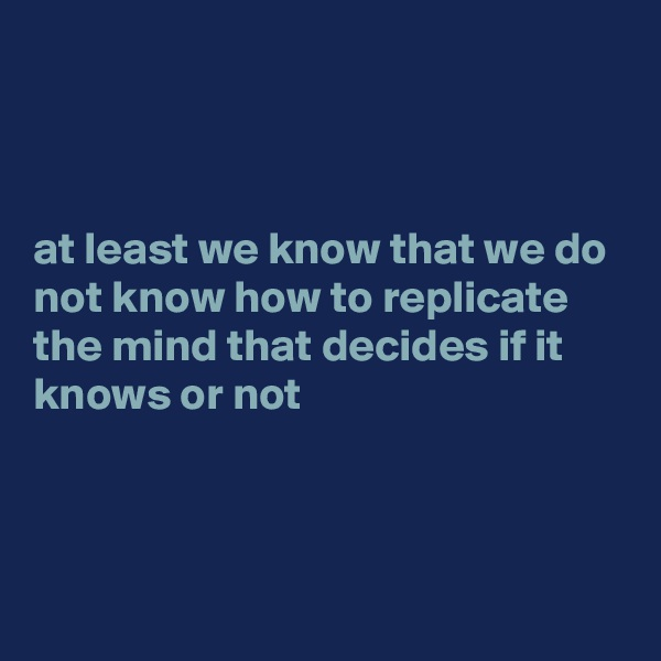 at least we know that we do not know how to replicate the mind that decides if it knows or not