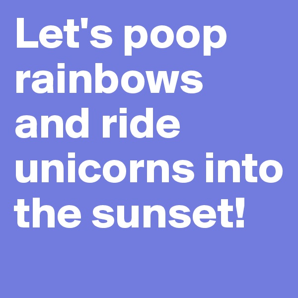 Let's poop rainbows and ride unicorns into the sunset!