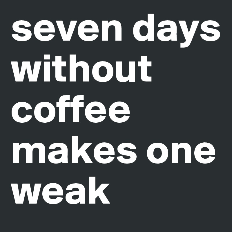 seven days without coffee makes one weak