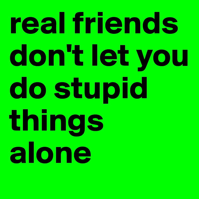 real friends don't let you do stupid things alone
