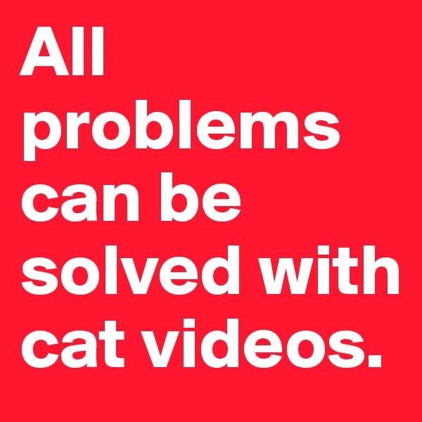All problems can be solved with cat videos.