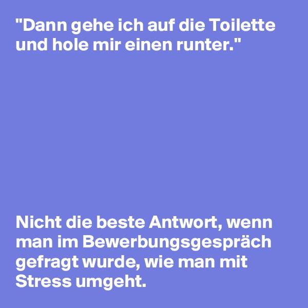"""""""Dann gehe ich auf die Toilette und hole mir einen runter.""""         Nicht die beste Antwort, wenn man im Bewerbungsgespräch gefragt wurde, wie man mit Stress umgeht."""