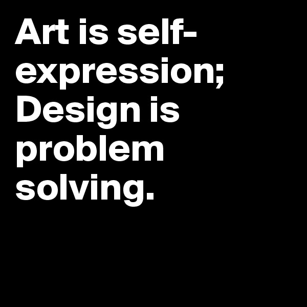 Art is self-expression; Design is problem solving.