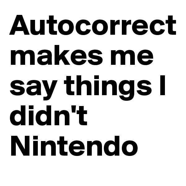Autocorrect makes me say things I didn't Nintendo