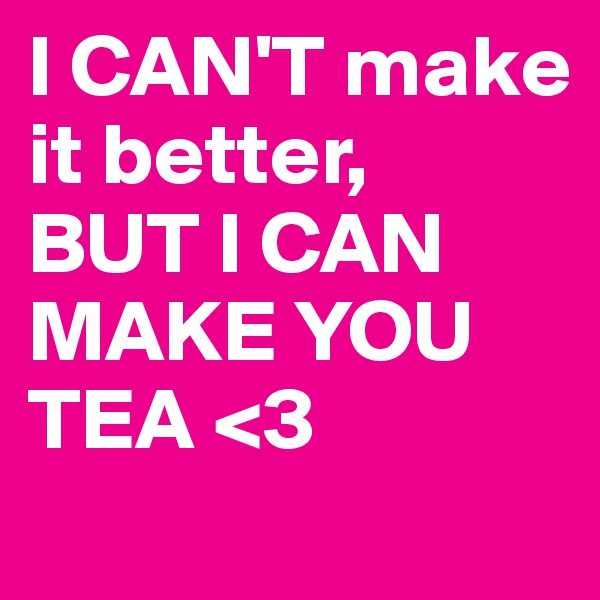 I CAN'T make it better, BUT I CAN MAKE YOU TEA <3