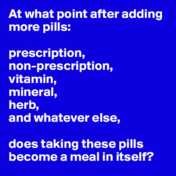 At what point after adding more pills:   prescription, non-prescription, vitamin, mineral, herb, and whatever else,  does taking these pills become a meal in itself?