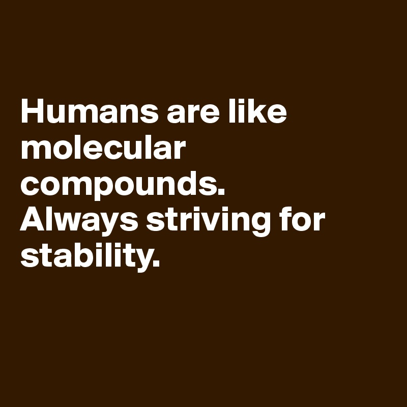 Humans are like molecular compounds. Always striving for stability.