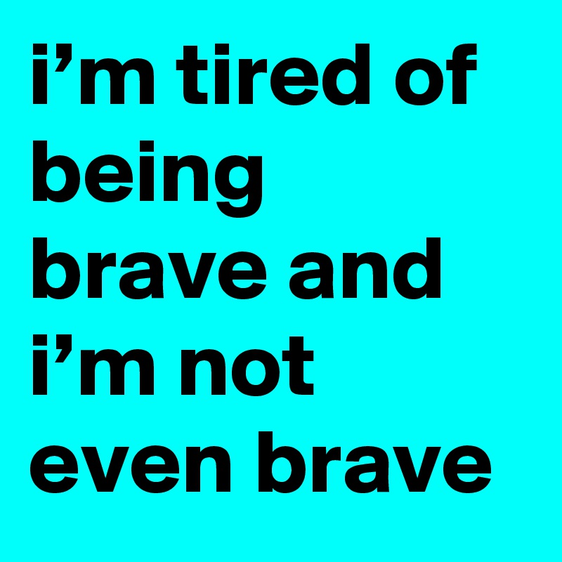 i'm tired of being brave and i'm not even brave