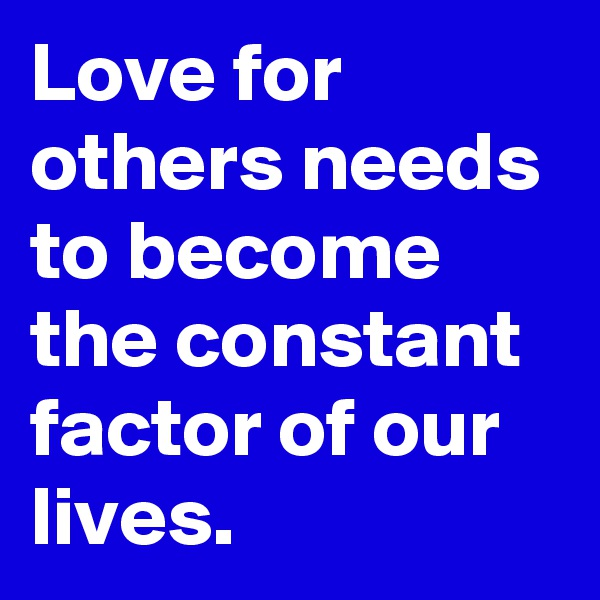 Love for others needs to become the constant factor of our lives.