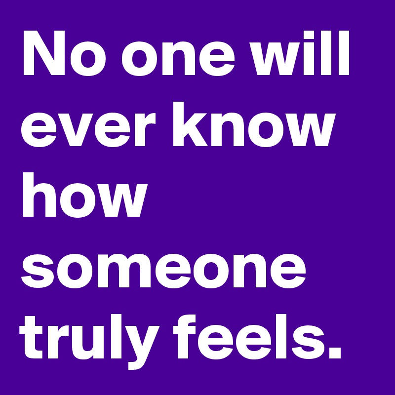 No one will ever know how someone truly feels.