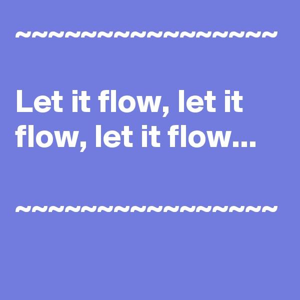 ~~~~~~~~~~~~~~~~  Let it flow, let it flow, let it flow...  ~~~~~~~~~~~~~~~~