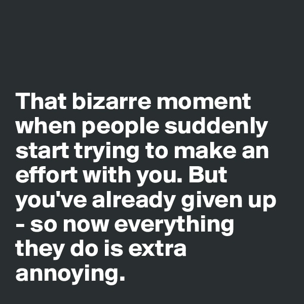 That bizarre moment when people suddenly start trying to make an effort with you. But you've already given up - so now everything they do is extra annoying.