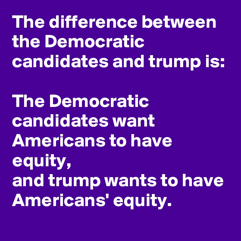The difference between the Democratic candidates and trump is:  The Democratic candidates want Americans to have equity, and trump wants to have Americans' equity.