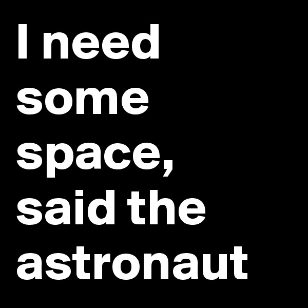 I need some space, said the astronaut