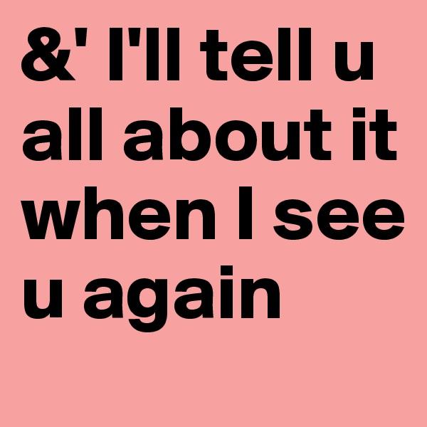 &' I'll tell u all about it when I see u again