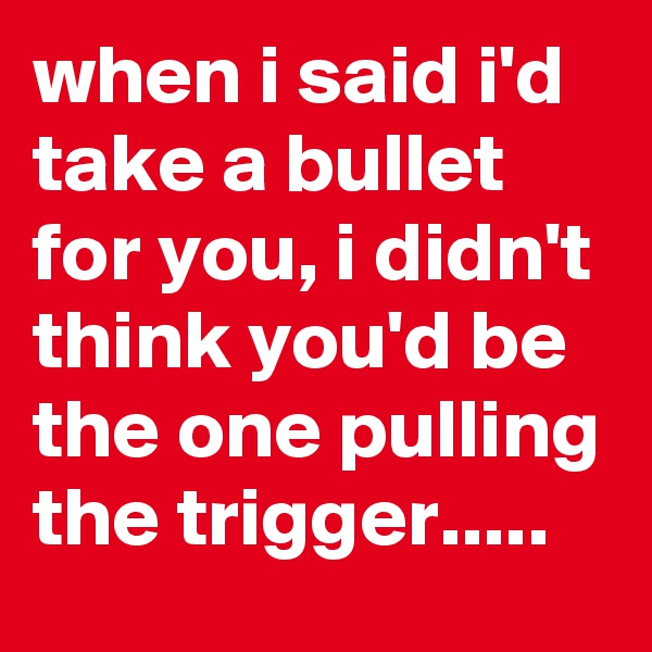 when i said i'd take a bullet for you, i didn't think you'd be the one pulling the trigger.....