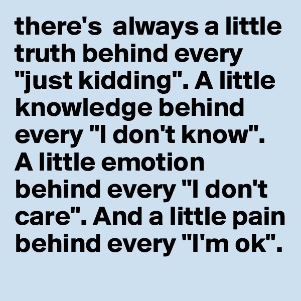 """there's  always a little truth behind every """"just kidding"""". A little knowledge behind every """"I don't know"""". A little emotion behind every """"I don't care"""". And a little pain behind every """"I'm ok""""."""