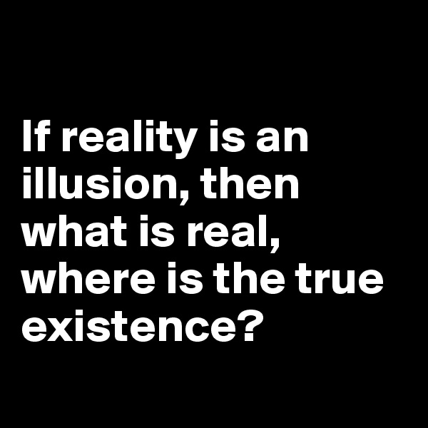 If reality is an illusion, then what is real, where is the true existence?