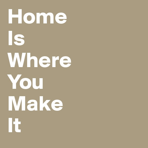 Home  Is Where You Make It