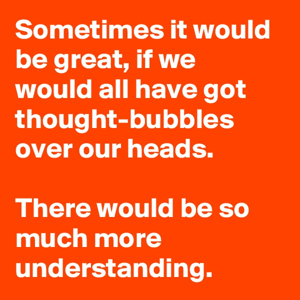 Sometimes it would be great, if we would all have got thought-bubbles over our heads.  There would be so much more understanding.