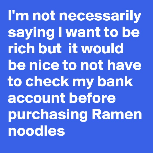 I'm not necessarily saying I want to be rich but  it would be nice to not have to check my bank account before purchasing Ramen noodles