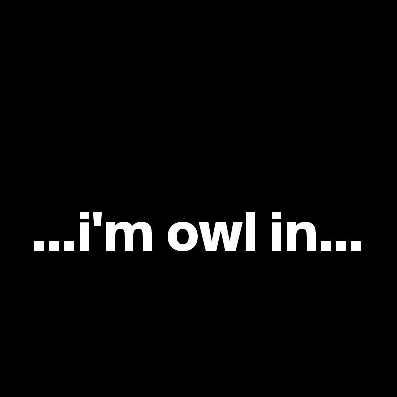 ...i'm owl in...