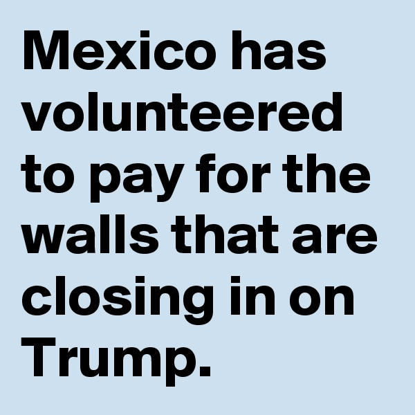 Mexico has volunteered to pay for the walls that are closing in on Trump.