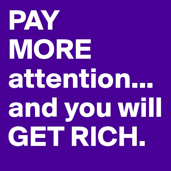 PAY MORE attention... and you will GET RICH.