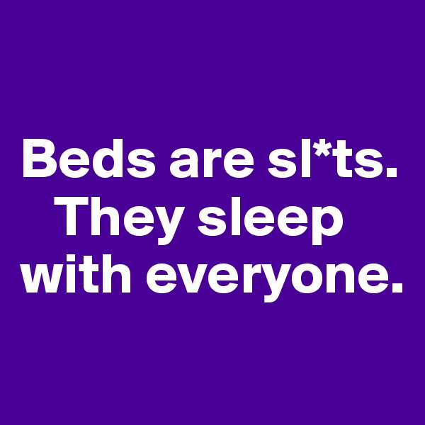 Beds are sl*ts.        They sleep with everyone.
