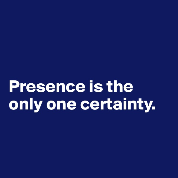 Presence is the only one certainty.