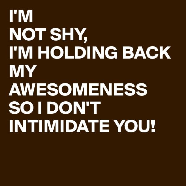 I'M NOT SHY, I'M HOLDING BACK MY AWESOMENESS SO I DON'T INTIMIDATE YOU!
