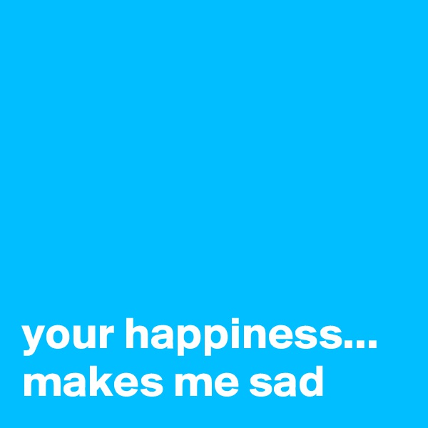 your happiness... makes me sad