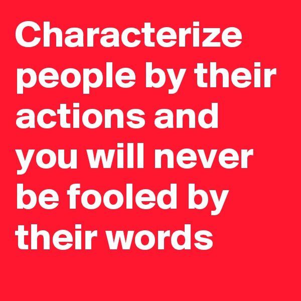 Characterize people by their actions and you will never be fooled by their words