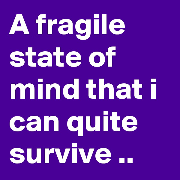 A fragile state of mind that i can quite survive ..