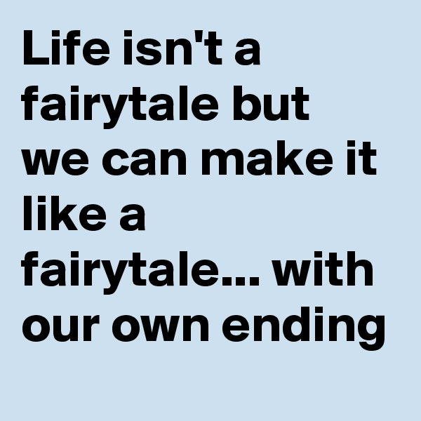 Life isn't a fairytale but we can make it like a fairytale... with our own ending