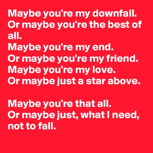 Maybe you're my downfall. Or maybe you're the best of all. Maybe you're my end. Or maybe you're my friend. Maybe you're my love. Or maybe just a star above.  Maybe you're that all. Or maybe just, what I need, not to fall.