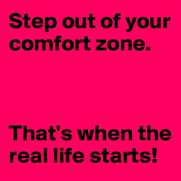 Step out of your comfort zone.     That's when the real life starts!