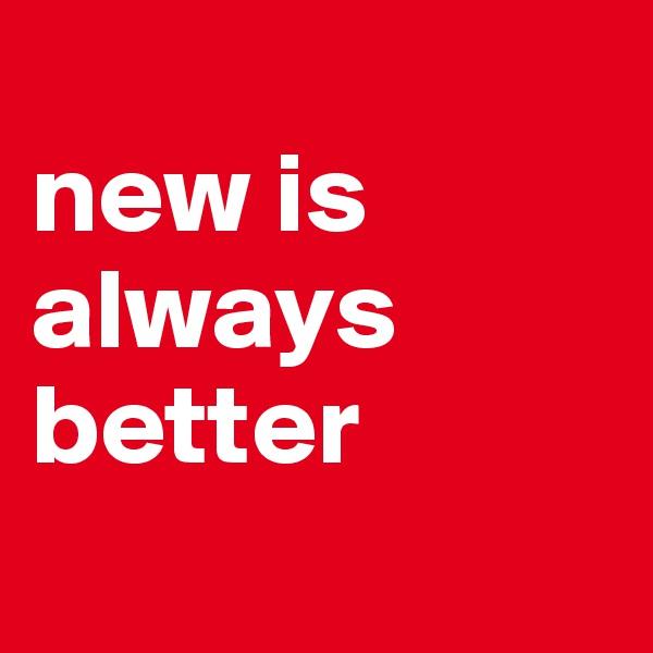new is always better