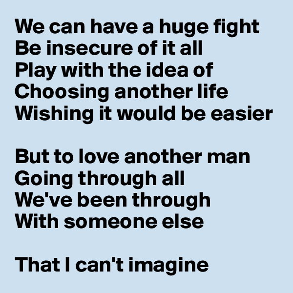 We can have a huge fight Be insecure of it all Play with the idea of Choosing another life Wishing it would be easier  But to love another man Going through all We've been through With someone else  That I can't imagine