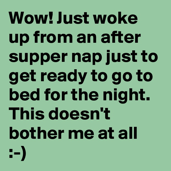Wow! Just woke up from an after supper nap just to get ready to go to bed for the night. This doesn't bother me at all :-)