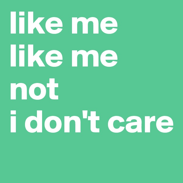 like me like me not i don't care