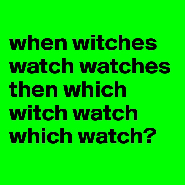 when witches watch watches then which witch watch which watch?